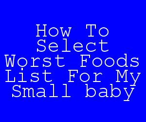 How To Select Worst Foods List For My Small baby.jpg