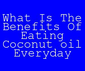 What Is The Benefits Of Eating Coconut oil Everyday.jpg