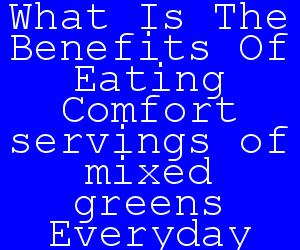What Is The Benefits Of Eating Comfort servings of mixed greens Everyday.jpg