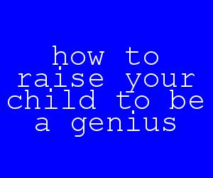 how to raise your child to be a genius.jpg